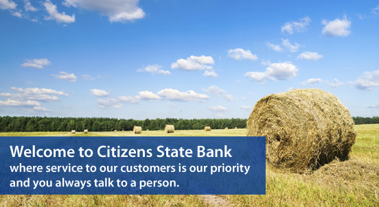 Welcome to Citizens State Bank where service to our customers is our priority and you always talk to a person.